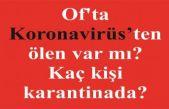 Of'ta Koronavirüsten ölen var mı, kaç kişi karantinada?